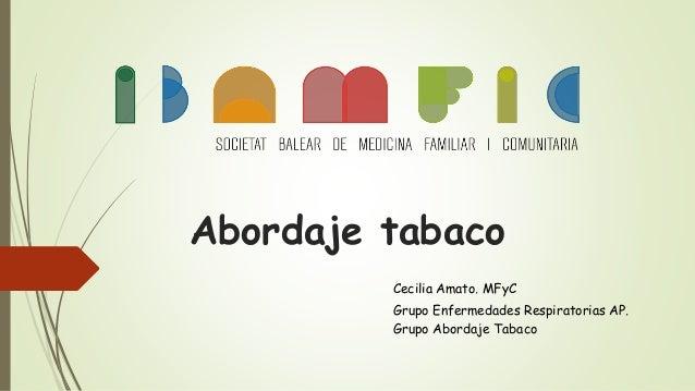 Abordaje tabaco Cecilia Amato. MFyC Grupo Enfermedades Respiratorias AP. Grupo Abordaje Tabaco
