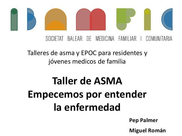 Talleres de asma y EPOC para residentes y jóvenes medicos de familia Taller de ASMA Empecemos por entender la enfermedad P...