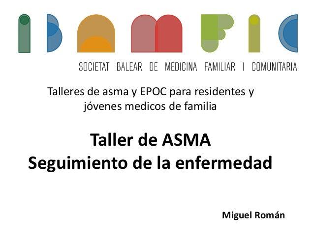 Talleres de asma y EPOC para residentes y jóvenes medicos de familia Taller de ASMA Seguimiento de la enfermedad Miguel Ro...