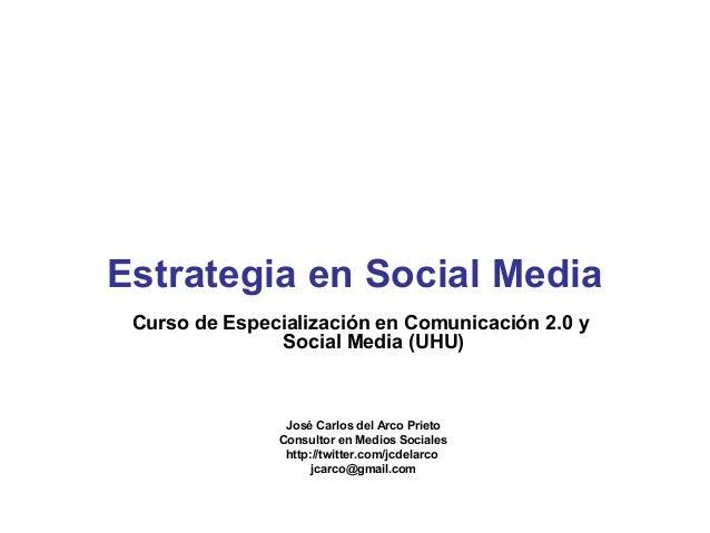 Curso de Especialización en Comunicación 2.0 y Social Media (UHU) José Carlos del Arco Prieto Consultor en Medios Sociales...