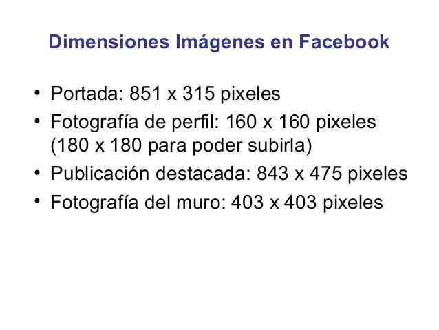 Dimensiones Imágenes en Facebook• Portada: 851 x 315 pixeles• Fotografía de perfil: 160 x 160 pixeles  (180 x 180 para pod...