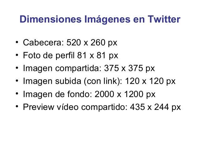 Dimensiones Imágenes en Twitter•   Cabecera: 520 x 260 px•   Foto de perfil 81 x 81 px•   Imagen compartida: 375 x 375 px•...