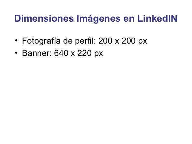 Dimensiones Imágenes en LinkedIN• Fotografía de perfil: 200 x 200 px• Banner: 640 x 220 px