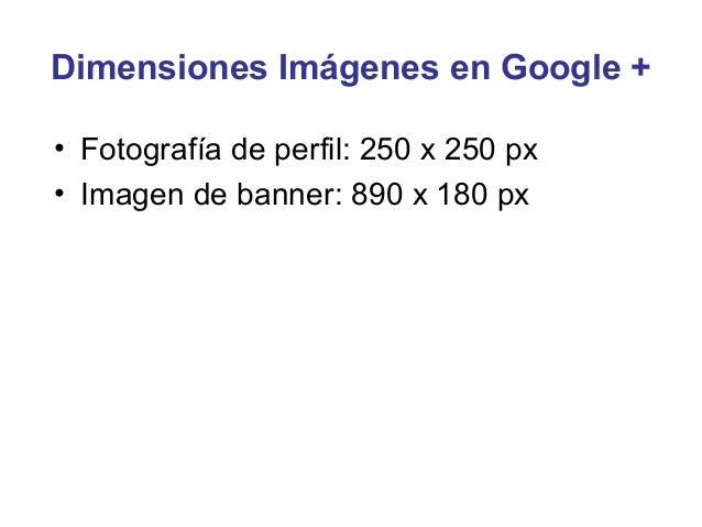 Dimensiones Imágenes en Google +• Fotografía de perfil: 250 x 250 px• Imagen de banner: 890 x 180 px