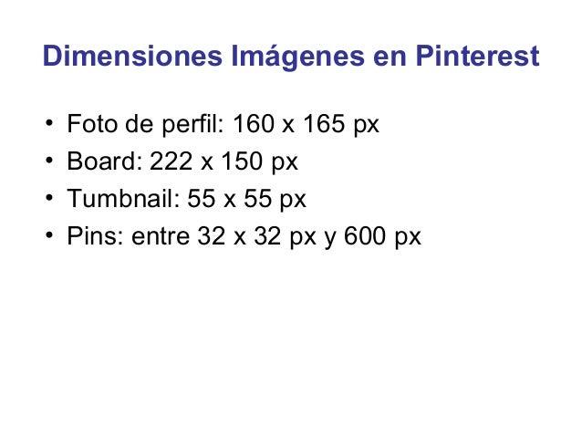 Dimensiones Imágenes en Pinterest•   Foto de perfil: 160 x 165 px•   Board: 222 x 150 px•   Tumbnail: 55 x 55 px•   Pins: ...
