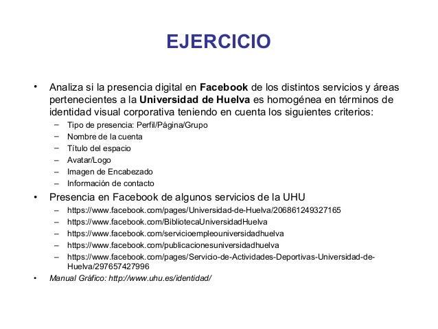 EJERCICIO•   Analiza si la presencia digital en Facebook de los distintos servicios y áreas    pertenecientes a la Univers...