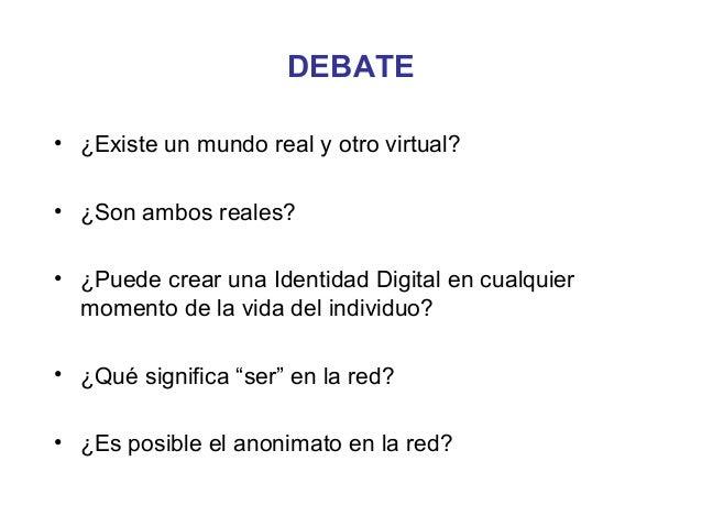 DEBATE• ¿Existe un mundo real y otro virtual?• ¿Son ambos reales?• ¿Puede crear una Identidad Digital en cualquier  moment...