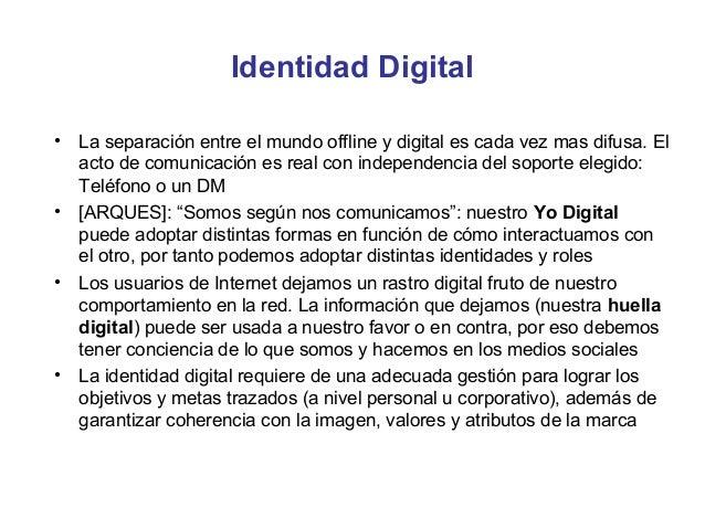 Identidad Digital•   La separación entre el mundo offline y digital es cada vez mas difusa. El    acto de comunicación es ...