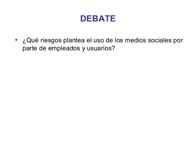DEBATE• ¿Qué riesgos plantea el uso de los medios sociales por  parte de empleados y usuarios?