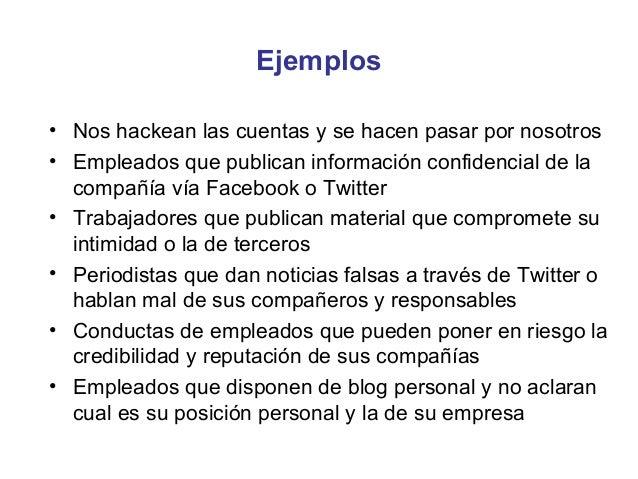 Ejemplos• Nos hackean las cuentas y se hacen pasar por nosotros• Empleados que publican información confidencial de la  co...