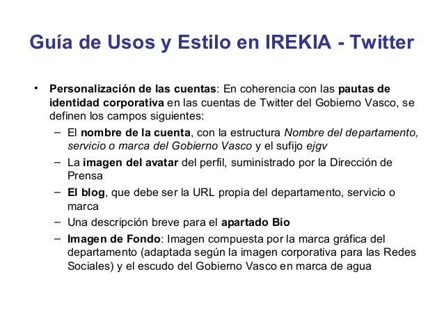 Guía de Usos y Estilo en IREKIA - Twitter• Enlaces:   – Los enlaces aportan valor añadido al tuit   – Hay que leer bien lo...