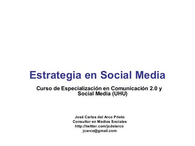 Estrategia en Social Media Curso de Especialización en Comunicación 2.0 y               Social Media (UHU)               J...