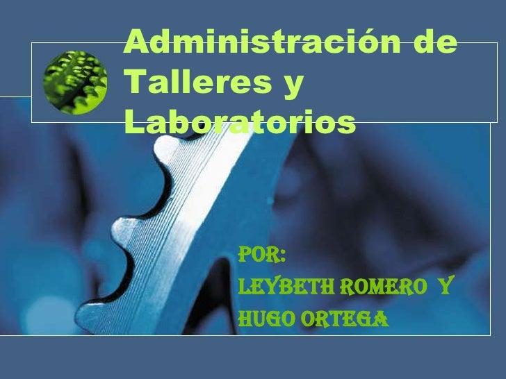 Administración deTalleres yLaboratorios     Por:     Leybeth Romero y     Hugo Ortega
