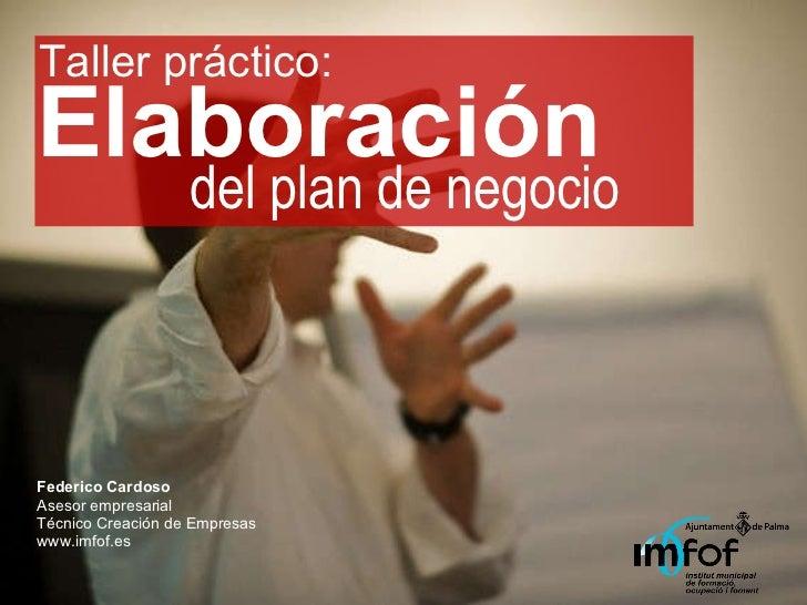 Elaboración Federico Cardoso Asesor empresarial Técnico Creación de Empresas www.imfof.es del plan de negocio Taller práct...