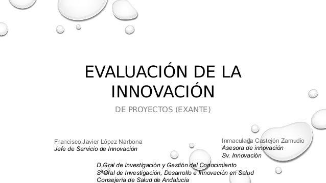 EVALUACIÓN DE LA INNOVACIÓN DE PROYECTOS (EXANTE) Francisco Javier López Narbona Jefe de Servicio de Innovación Inmaculada...