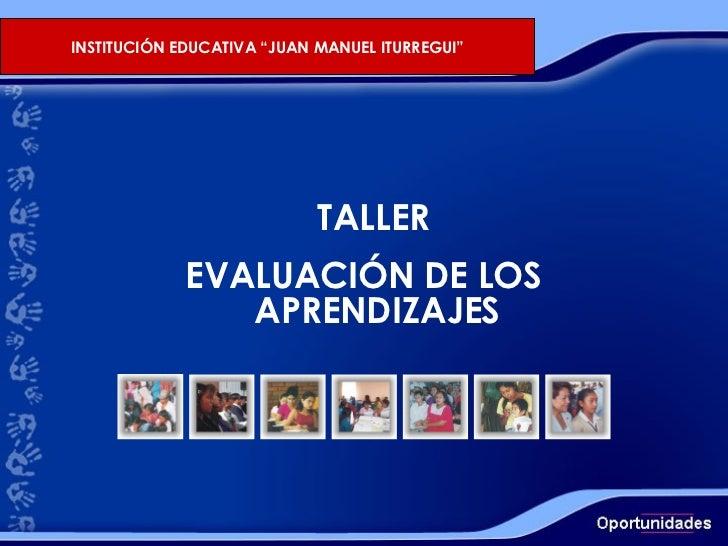 """TALLER EVALUACIÓN DE LOS APRENDIZAJES INSTITUCIÓN EDUCATIVA """"JUAN MANUEL ITURREGUI"""""""