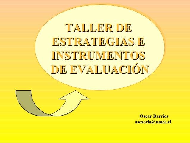 Oscar Barrios asesoria@umce.cl TALLER DETALLER DE ESTRATEGIAS EESTRATEGIAS E INSTRUMENTOSINSTRUMENTOS DE EVALUACIÓNDE EVAL...