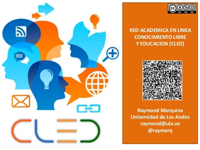 RED ACADEMICA EN LINEA  CONOCIMIENTO LIBRE  Y EDUCACION [CLED]  Raymond Marquina  Universidad de Los Andes  raymond@ula.ve...