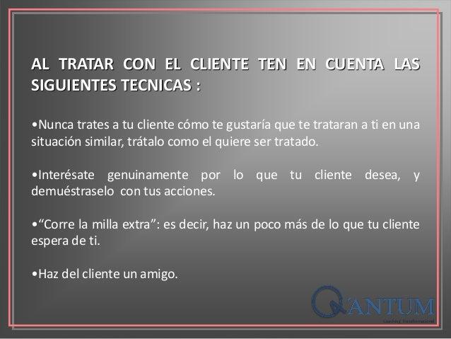 AL TRATAR CON EL CLIENTE TEN EN CUENTA LAS SIGUIENTES TECNICAS : •Nunca trates a tu cliente cómo te gustaría que te tratar...