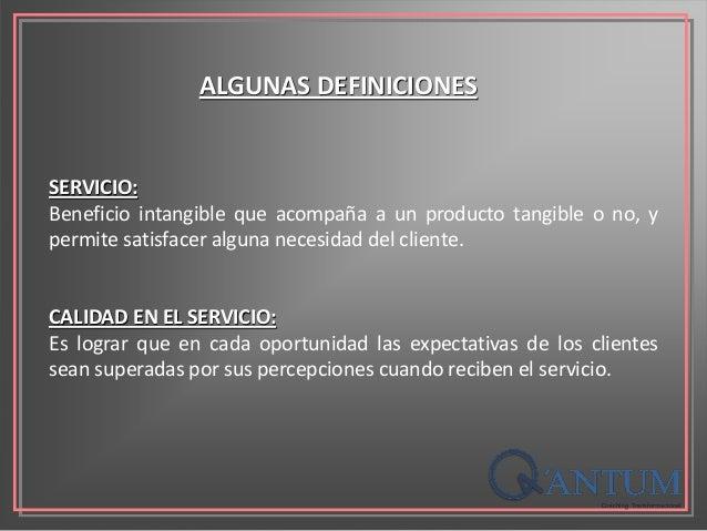 ALGUNAS DEFINICIONES SERVICIO: Beneficio intangible que acompaña a un producto tangible o no, y permite satisfacer alguna ...