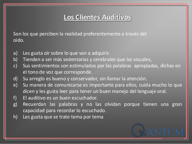 Los Clientes Auditivos Son los que perciben la realidad preferentemente a través del oído. a) Les gusta oír sobre lo que v...