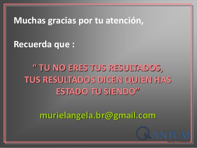 """Muchas gracias por tu atención, Recuerda que : """" TU NO ERES TUS RESULTADOS, TUS RESULTADOS DICEN QUIEN HAS ESTADO TU SIEND..."""