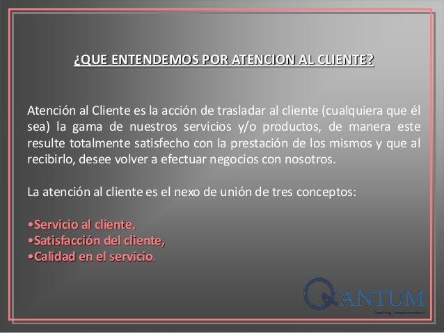 ¿QUE ENTENDEMOS POR ATENCION AL CLIENTE? Atención al Cliente es la acción de trasladar al cliente (cualquiera que él sea) ...