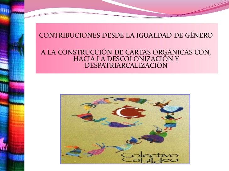 CONTRIBUCIONES DESDE LA IGUALDAD DE GÉNEROA LA CONSTRUCCIÓN DE CARTAS ORGÁNICAS CON,        HACIA LA DESCOLONIZACIÓN Y    ...