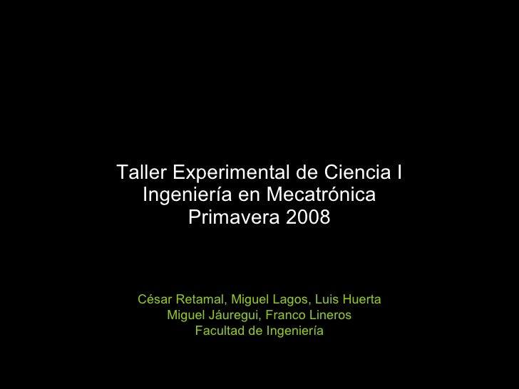 Taller Experimental de Ciencia I Ingeniería en Mecatrónica Primavera 2008 César Retamal, Miguel Lagos, Luis Huerta Miguel ...