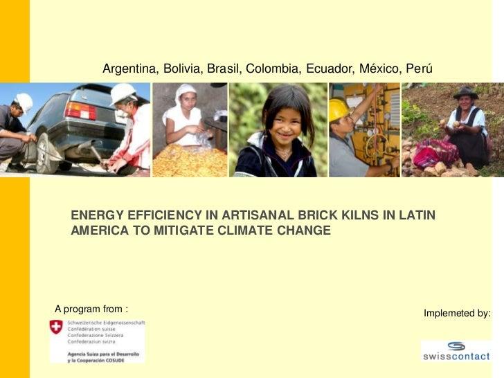 Argentina, Bolivia, Brasil, Colombia, Ecuador, México, Perú<br />ENERGY EFFICIENCY IN ARTISANAL BRICK KILNS IN LATIN      ...