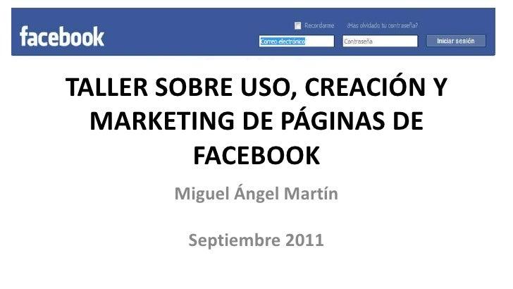 TALLER SOBRE USO, CREACIÓN Y MARKETING DE PÁGINAS DE FACEBOOK<br />Miguel Ángel Martín<br />Septiembre 2011<br />