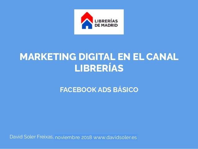 MARKETING DIGITAL EN EL CANAL LIBRERÍAS FACEBOOK ADS BÁSICO David Soler Freixas, julio 2018 www.davidsoler.esnoviembre 201...