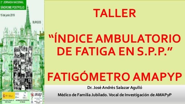 "TALLER ""ÍNDICE AMBULATORIO DE FATIGA EN S.P.P."" FATIGÓMETRO AMAPYP Dr. José Andrés Salazar Agulló Médico de Familia Jubila..."