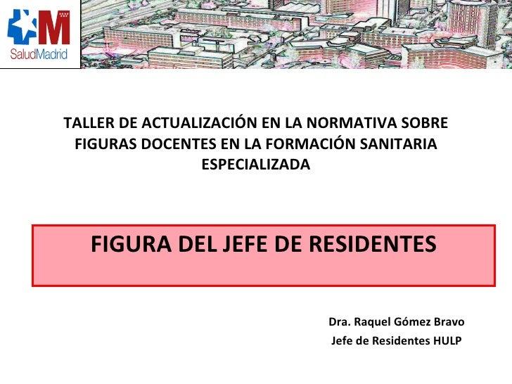 TALLER DE ACTUALIZACIÓN EN LA NORMATIVA SOBRE FIGURAS DOCENTES EN LA FORMACIÓN SANITARIA ESPECIALIZADA Dra. Raquel Gómez B...