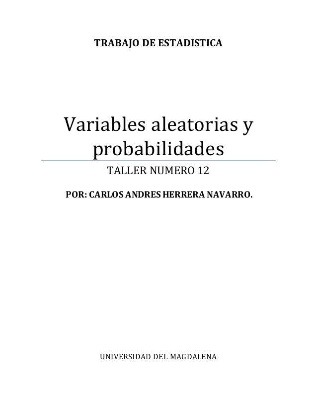 TRABAJO DE ESTADISTICA  Variables aleatorias y  probabilidades  TALLER NUMERO 12  POR: CARLOS ANDRES HERRERA NAVARRO.  UNI...