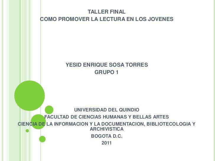 TALLER FINAL       COMO PROMOVER LA LECTURA EN LOS JOVENES                YESID ENRIQUE SOSA TORRES                       ...