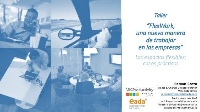 """Taller """"FlexWork, una nueva manera de trabajar en las empresas"""" Los espacios flexibles: casos prácticos Ramon Costa Projec..."""