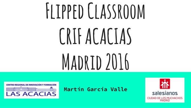 FlippedClassroom CRIFACACIAS Madrid2016 Martín García Valle