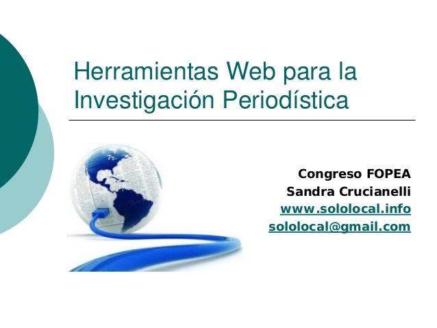 Herramientas Web para la Investigación Periodística Congreso FOPEA Sandra Crucianelli www.sololocal.info sololocal@gmail.c...