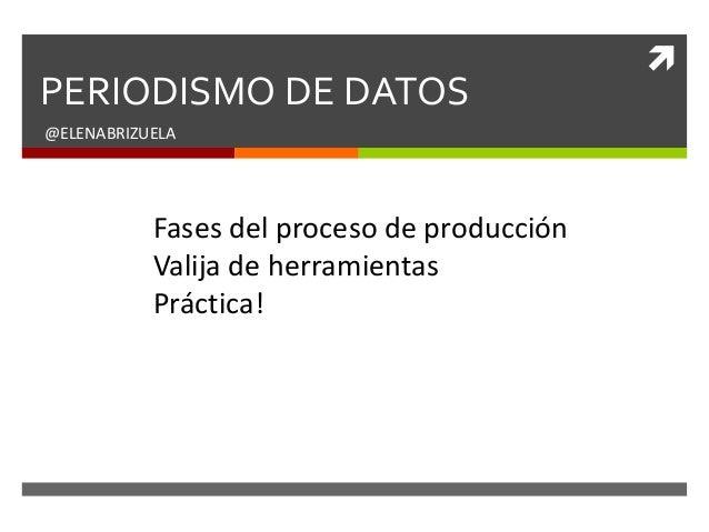  PERIODISMO DE DATOS @ELENABRIZUELA Fases del proceso de producción Valija de herramientas Práctica!