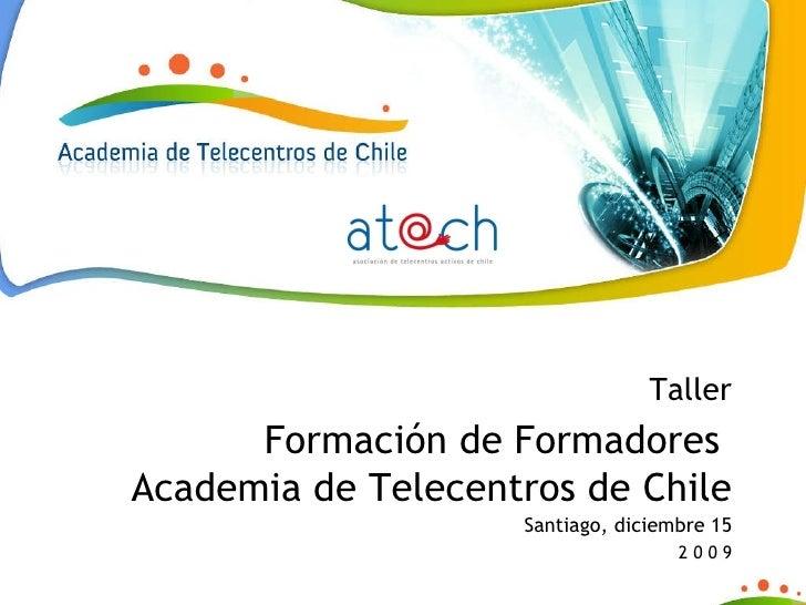 Taller Formación de Formadores  Academia de Telecentros de Chile Santiago, diciembre 15 2 0 0 9