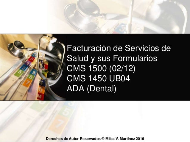 Derechos de Autor Reservados © Milca V. Martínez 2016 Facturación de Servicios de Salud y sus Formularios CMS 1500 (02/12)...