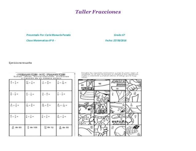 Taller Fracciones Presentado Por: CarlaManuelaParada Grado:6º Clase:Matematicas6º B - Fecha: 27/09/2016 Ejercicionoresuelto