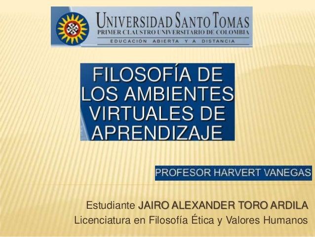 Estudiante JAIRO ALEXANDER TORO ARDILA Licenciatura en Filosofía Ética y Valores Humanos