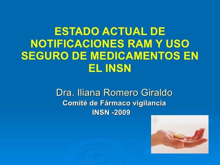 ESTADO ACTUAL DE NOTIFICACIONES RAM Y USO SEGURO DE MEDICAMENTOS EN EL INSN Dra. Iliana Romero Giraldo Comité de Fármaco v...