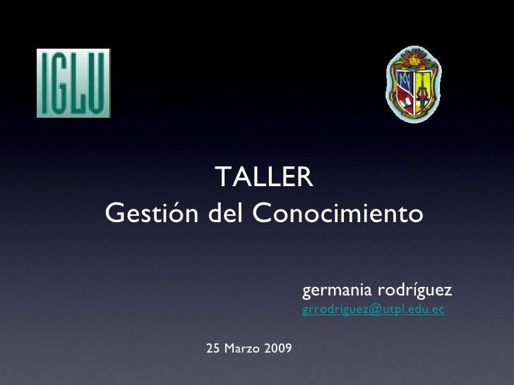 25 Marzo 2009 germania rodríguez [email_address] TALLER Gestión del Conocimiento