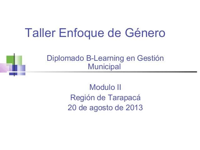 Taller Enfoque de Género Diplomado B-Learning en Gestión Municipal Modulo II Región de Tarapacá 20 de agosto de 2013