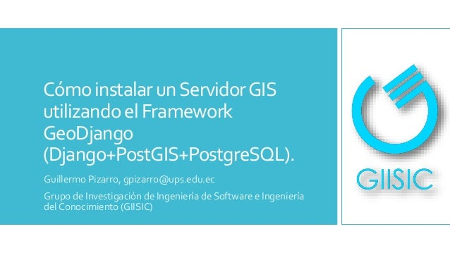 Cómo instalarunServidorGIS utilizandoel Framework GeoDjango (Django+PostGIS+PostgreSQL). Guillermo Pizarro, gpizarro@ups.e...