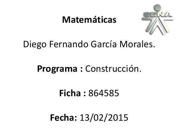 Matemáticas Diego Fernando García Morales. Programa : Construcción. Ficha : 864585 Fecha: 13/02/2015
