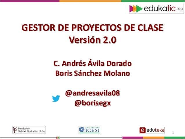 1 GESTOR DE PROYECTOS DE CLASE Versión 2.0 C. Andrés Ávila Dorado Boris Sánchez Molano @andresavila08 @borisegx